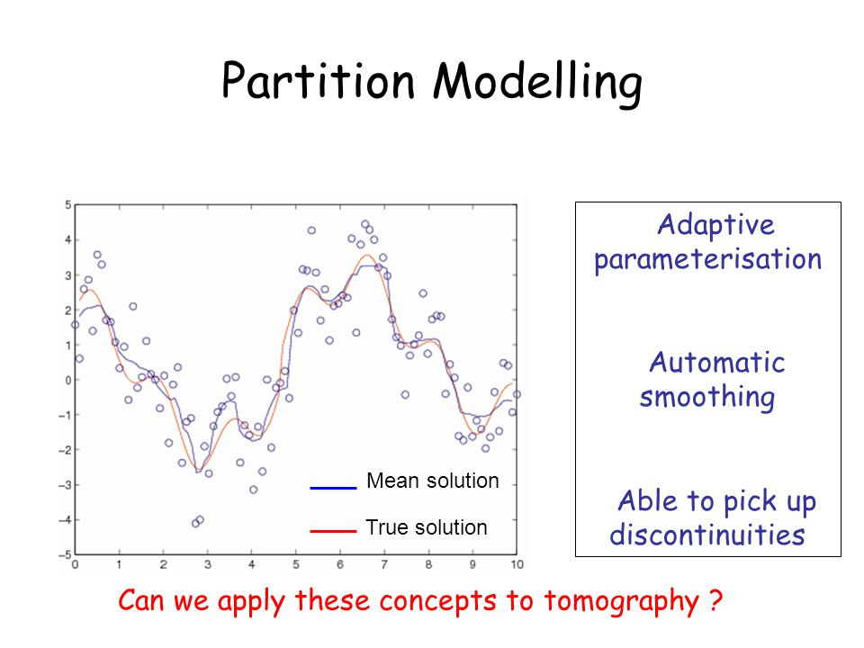 Adaptive parameterisation Automatic smoothing Able to pick up discontinuities Partition Modelling Can we apply these concepts to tomography .