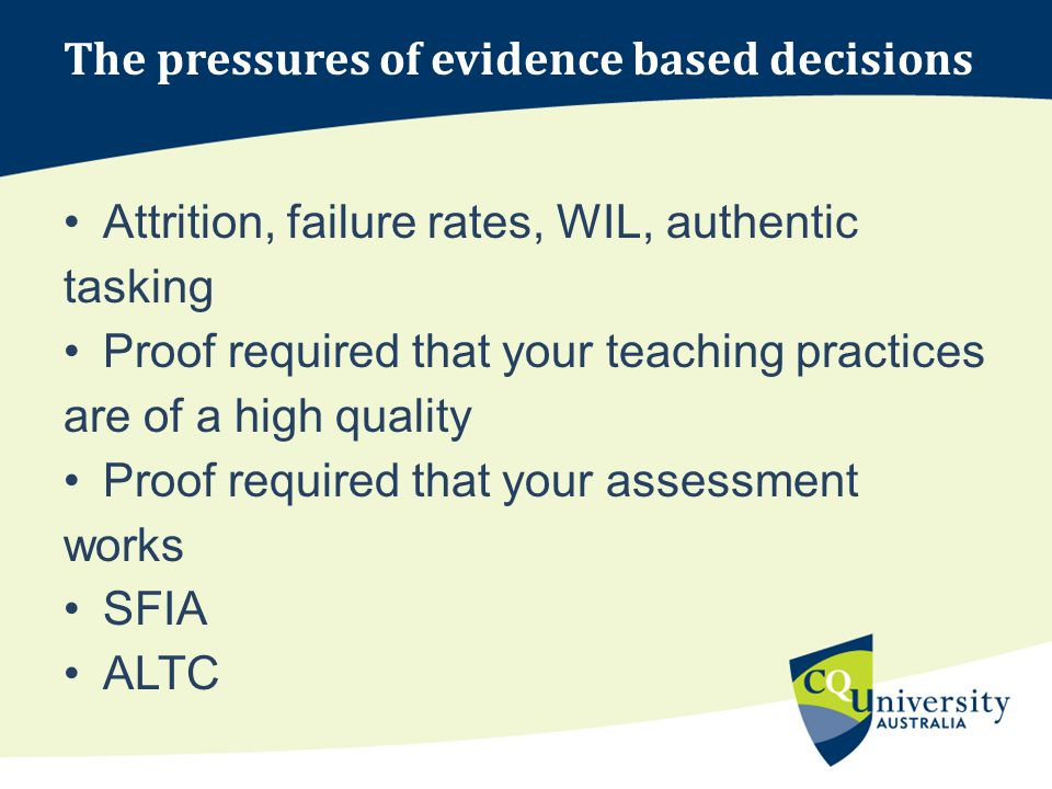 The pressures of evidence based decisions Attrition, failure rates, WIL, authentic tasking Proof required that your teaching practices are of a high quality Proof required that your assessment works SFIA ALTC