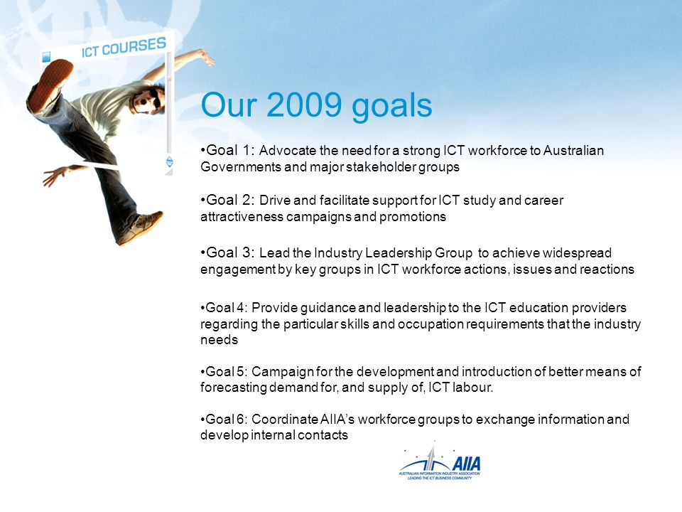 Our 2009 goals Goal 1: Advocate the need for a strong ICT workforce to Australian Governments and major stakeholder groups Goal 2: Drive and facilitate support for ICT study and career attractiveness campaigns and promotions Goal 3: Lead the Industry Leadership Group to achieve widespread engagement by key groups in ICT workforce actions, issues and reactions Goal 4: Provide guidance and leadership to the ICT education providers regarding the particular skills and occupation requirements that the industry needs Goal 5: Campaign for the development and introduction of better means of forecasting demand for, and supply of, ICT labour.