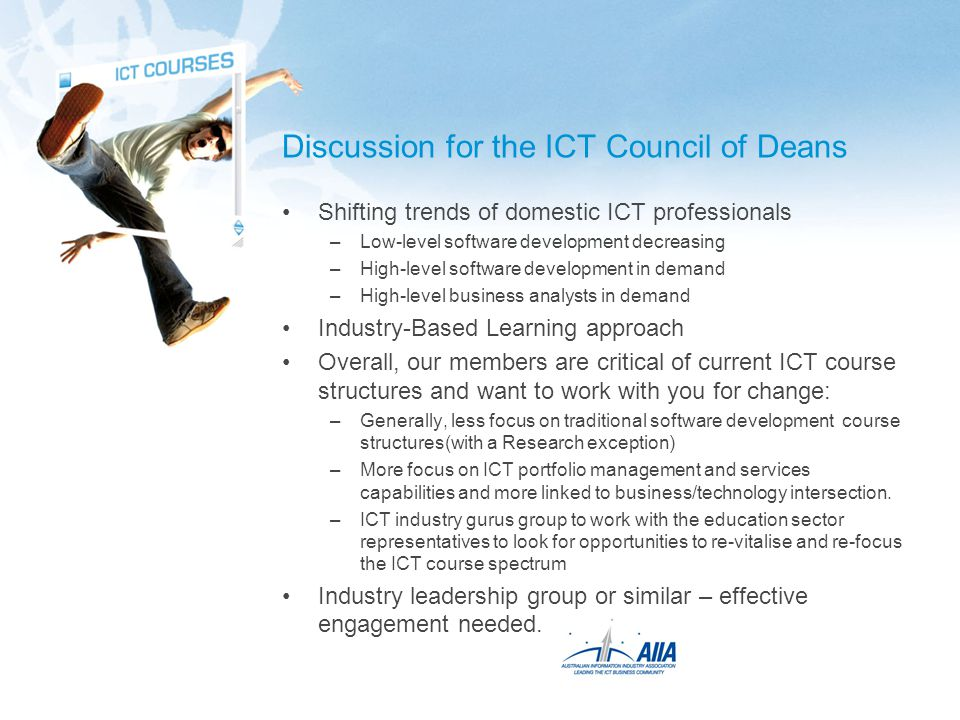 Discussion for the ICT Council of Deans Shifting trends of domestic ICT professionals –Low-level software development decreasing –High-level software development in demand –High-level business analysts in demand Industry-Based Learning approach Overall, our members are critical of current ICT course structures and want to work with you for change: –Generally, less focus on traditional software development course structures(with a Research exception) –More focus on ICT portfolio management and services capabilities and more linked to business/technology intersection.