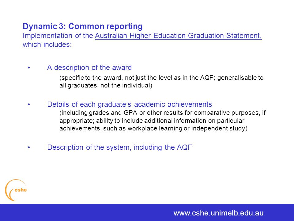 The University of Melbourne > Centre for the Study of Higher Education A description of the award (specific to the award, not just the level as in the AQF; generalisable to all graduates, not the individual) Details of each graduate's academic achievements (including grades and GPA or other results for comparative purposes, if appropriate; ability to include additional information on particular achievements, such as workplace learning or independent study) Description of the system, including the AQF www.cshe.unimelb.edu.au Dynamic 3: Common reporting Implementation of the Australian Higher Education Graduation Statement, which includes: