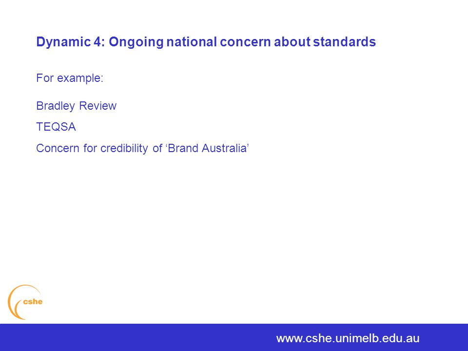 www.cshe.unimelb.edu.au Dynamic 4: Ongoing national concern about standards For example: Bradley Review TEQSA Concern for credibility of 'Brand Australia'