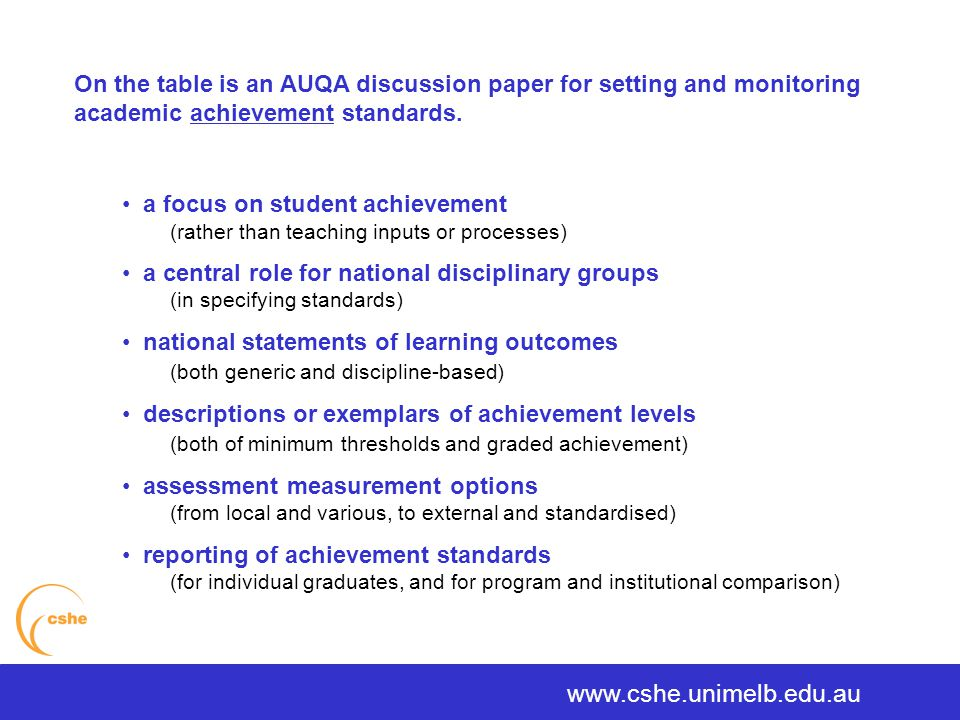 a focus on student achievement (rather than teaching inputs or processes) a central role for national disciplinary groups (in specifying standards) national statements of learning outcomes (both generic and discipline-based) descriptions or exemplars of achievement levels (both of minimum thresholds and graded achievement) assessment measurement options (from local and various, to external and standardised) reporting of achievement standards (for individual graduates, and for program and institutional comparison) www.cshe.unimelb.edu.au On the table is an AUQA discussion paper for setting and monitoring academic achievement standards.
