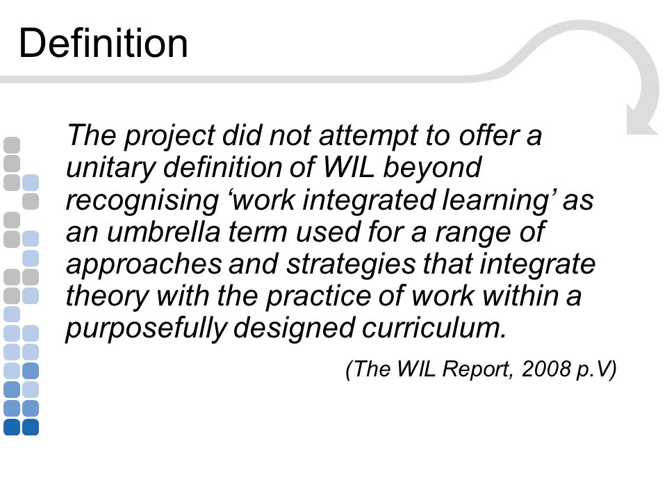 Definition The project did not attempt to offer a unitary definition of WIL beyond recognising 'work integrated learning' as an umbrella term used for a range of approaches and strategies that integrate theory with the practice of work within a purposefully designed curriculum.