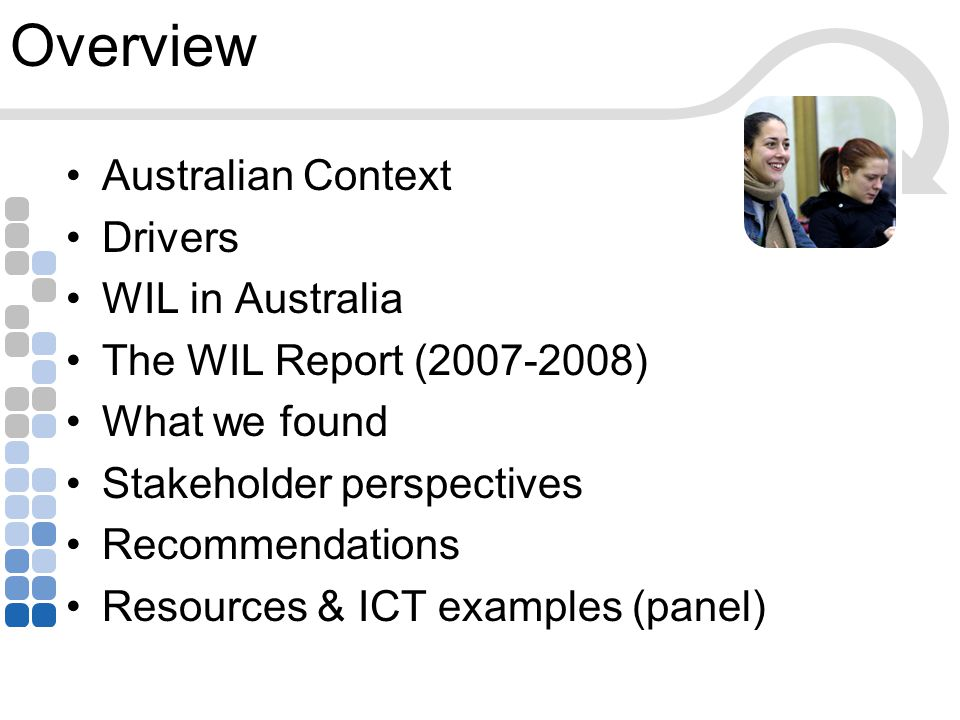 Overview Australian Context Drivers WIL in Australia The WIL Report (2007-2008) What we found Stakeholder perspectives Recommendations Resources & ICT examples (panel)