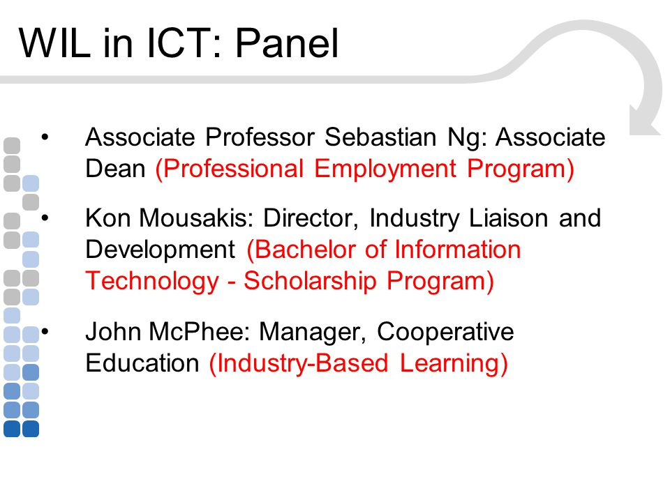 WIL in ICT: Panel Associate Professor Sebastian Ng: Associate Dean (Professional Employment Program) Kon Mousakis: Director, Industry Liaison and Development (Bachelor of Information Technology - Scholarship Program) John McPhee: Manager, Cooperative Education (Industry-Based Learning)