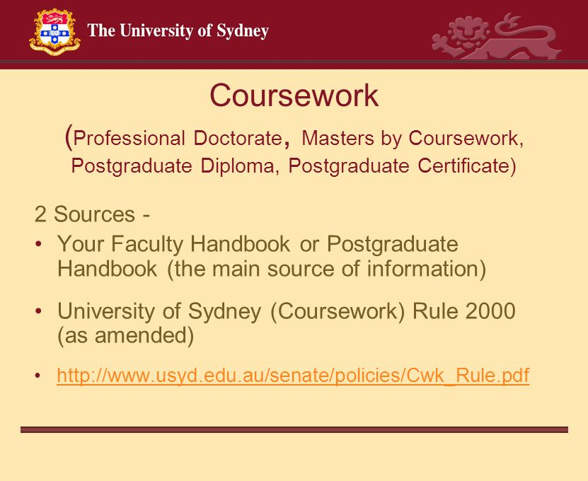 Coursework ( Professional Doctorate, Masters by Coursework, Postgraduate Diploma, Postgraduate Certificate) 2 Sources - Your Faculty Handbook or Postg
