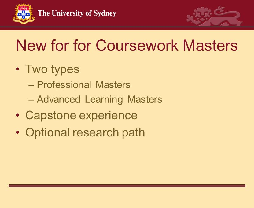 New for for Coursework Masters Two types –Professional Masters –Advanced Learning Masters Capstone experience Optional research path