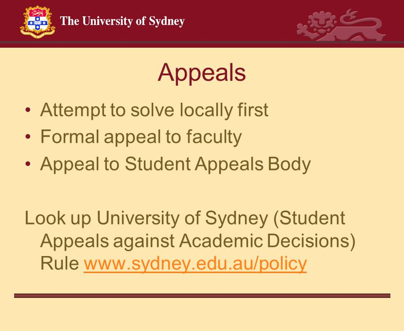 Appeals Attempt to solve locally first Formal appeal to faculty Appeal to Student Appeals Body Look up University of Sydney (Student Appeals against A