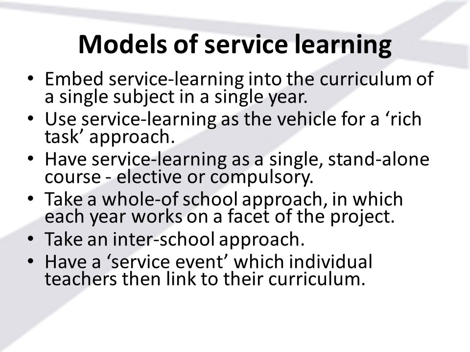 Models of service learning Embed service-learning into the curriculum of a single subject in a single year. Use service-learning as the vehicle for a