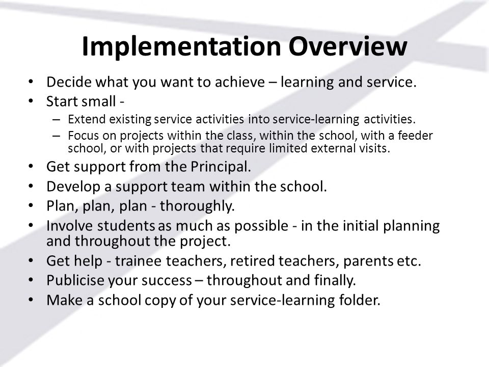 Implementation Overview Decide what you want to achieve – learning and service. Start small - – Extend existing service activities into service-learni