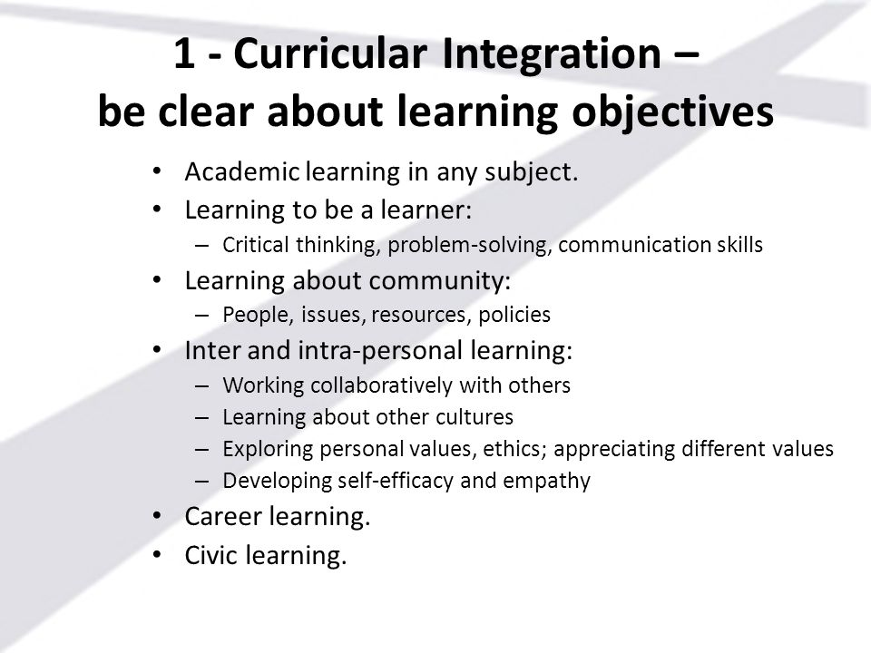 1 - Curricular Integration – be clear about learning objectives Academic learning in any subject. Learning to be a learner: – Critical thinking, probl
