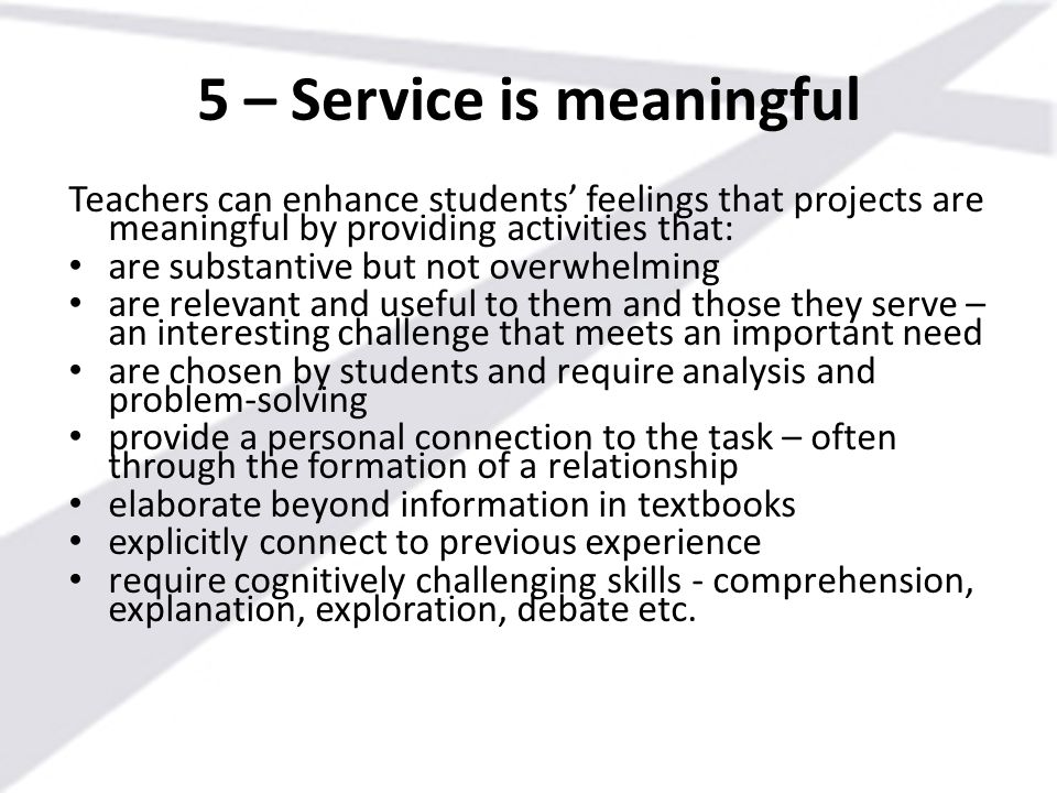 5 – Service is meaningful Teachers can enhance students' feelings that projects are meaningful by providing activities that: are substantive but not o