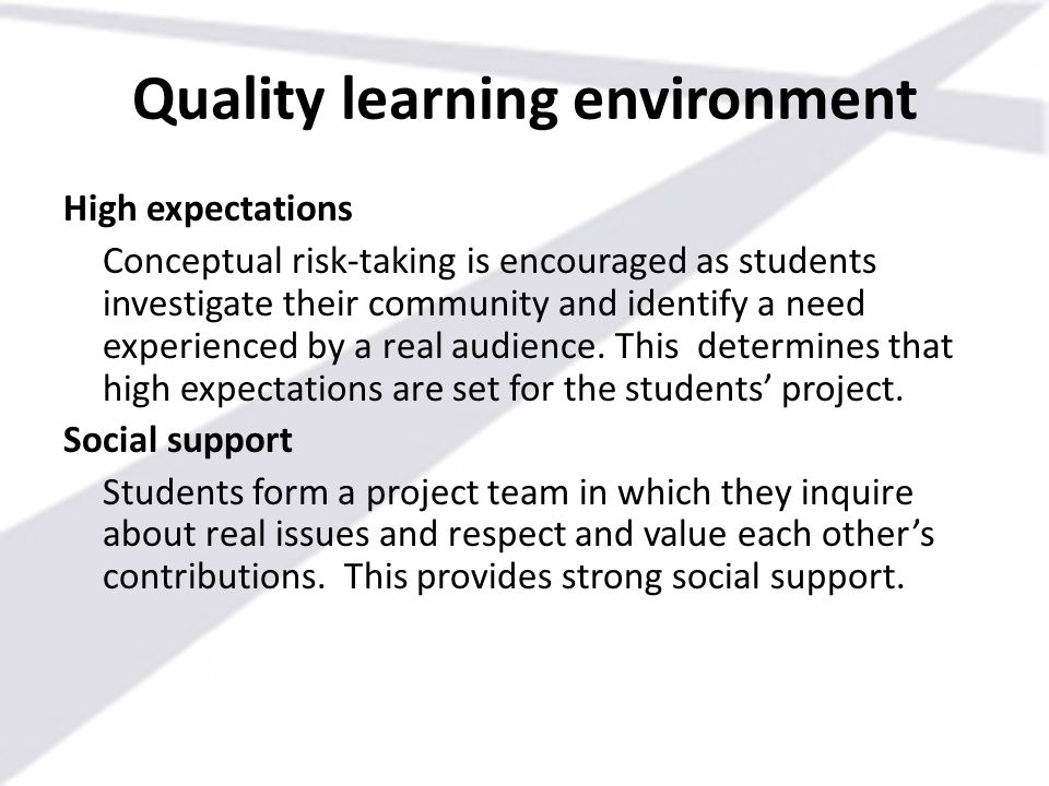 Quality learning environment High expectations Conceptual risk-taking is encouraged as students investigate their community and identify a need experi