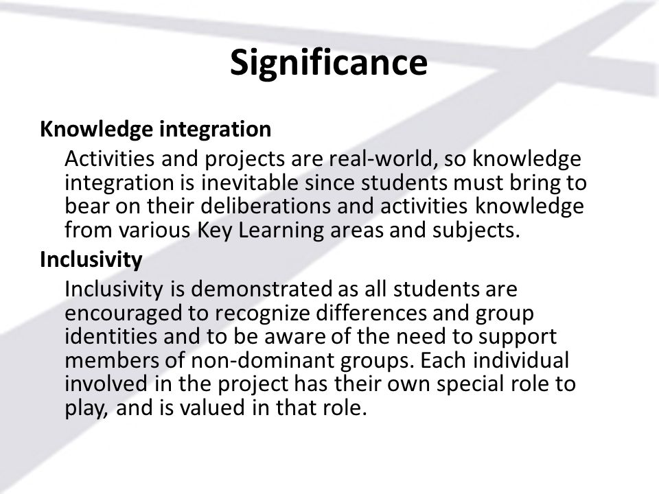 Significance Knowledge integration Activities and projects are real-world, so knowledge integration is inevitable since students must bring to bear on