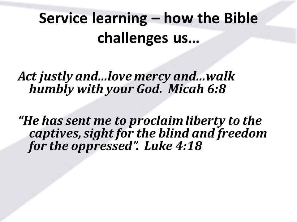 """Service learning – how the Bible challenges us… Act justly and...love mercy and...walk humbly with your God. Micah 6:8 """"He has sent me to proclaim lib"""
