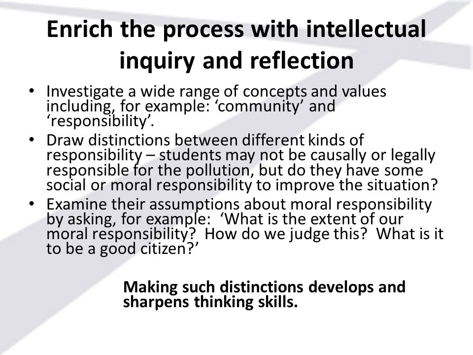 Enrich the process with intellectual inquiry and reflection Investigate a wide range of concepts and values including, for example: 'community' and 'r