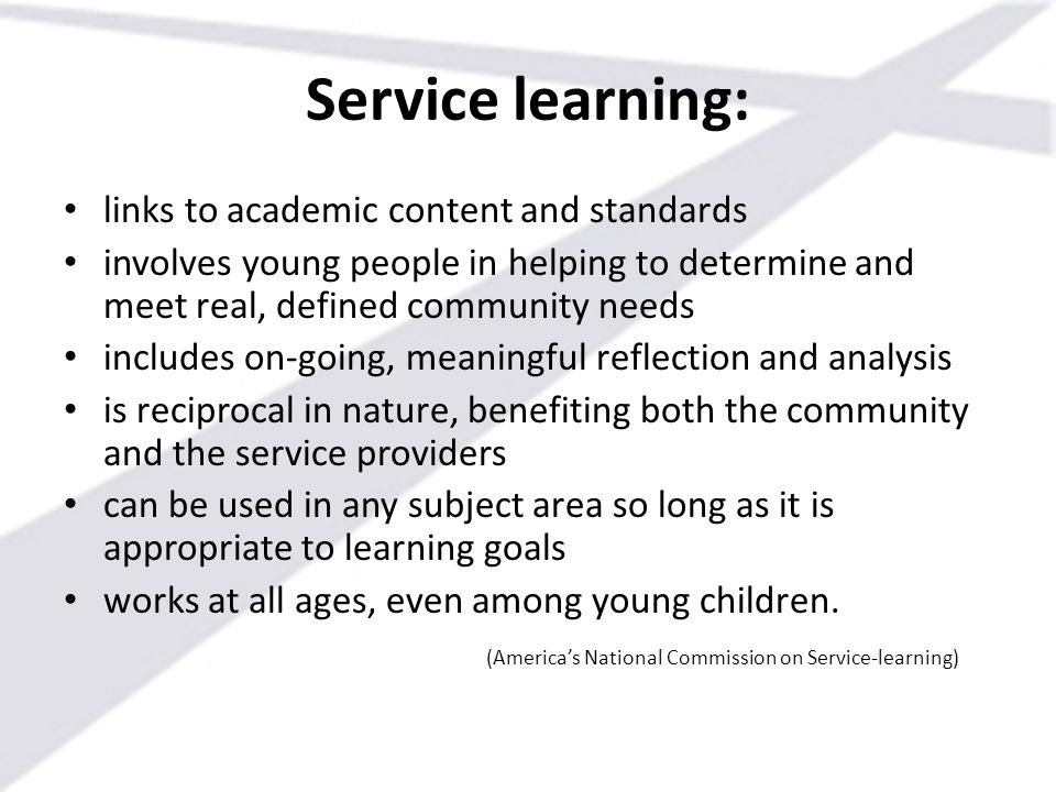 Service learning: links to academic content and standards involves young people in helping to determine and meet real, defined community needs include