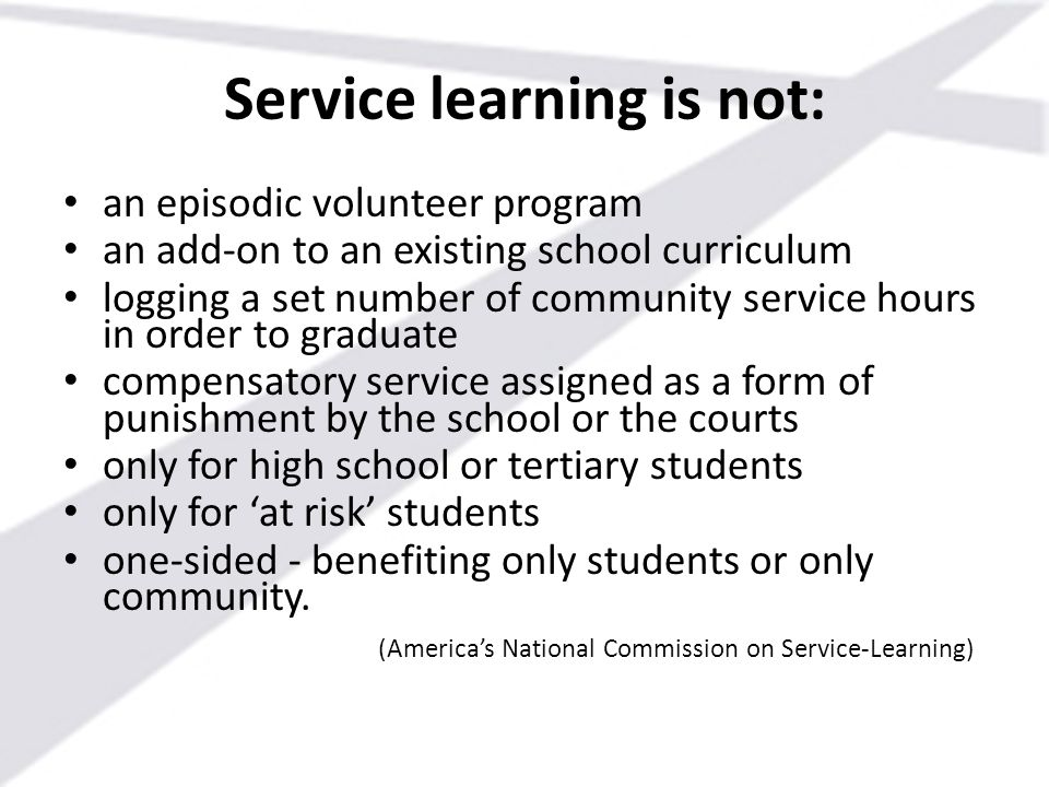 Service learning is not: an episodic volunteer program an add-on to an existing school curriculum logging a set number of community service hours in o