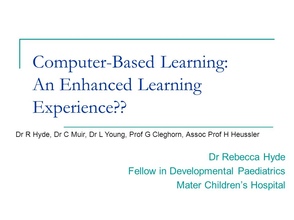 Computer-Based Learning: An Enhanced Learning Experience?? Dr Rebecca Hyde Fellow in Developmental Paediatrics Mater Children's Hospital Dr R Hyde, Dr