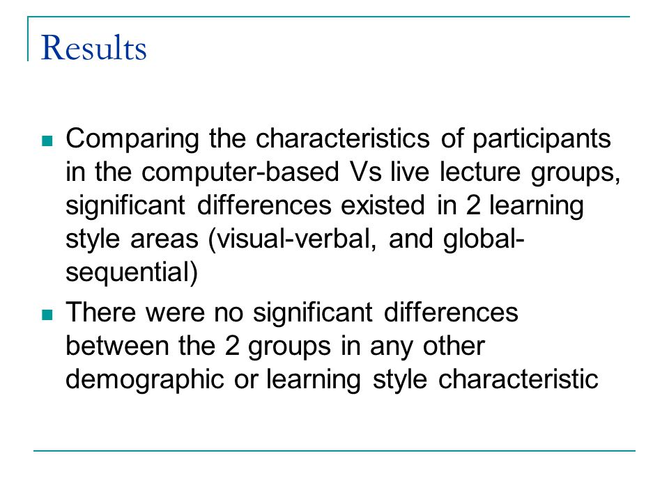 Results Comparing the characteristics of participants in the computer-based Vs live lecture groups, significant differences existed in 2 learning styl