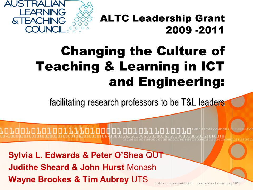 facilitating research professors to be T&L leaders ALTC Leadership Grant Changing the Culture of Teaching & Learning in ICT and Engineering: facilitating research professors to be T&L leaders Sylvia L.