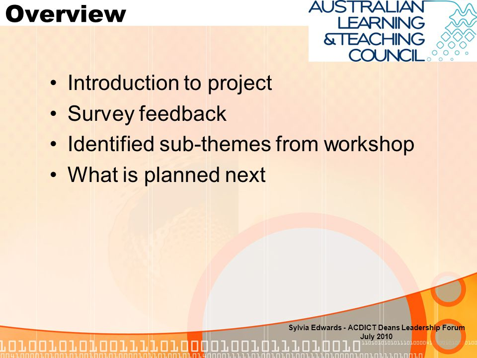 Overview Introduction to project Survey feedback Identified sub-themes from workshop What is planned next Sylvia Edwards - ACDICT Deans Leadership Forum July 2010