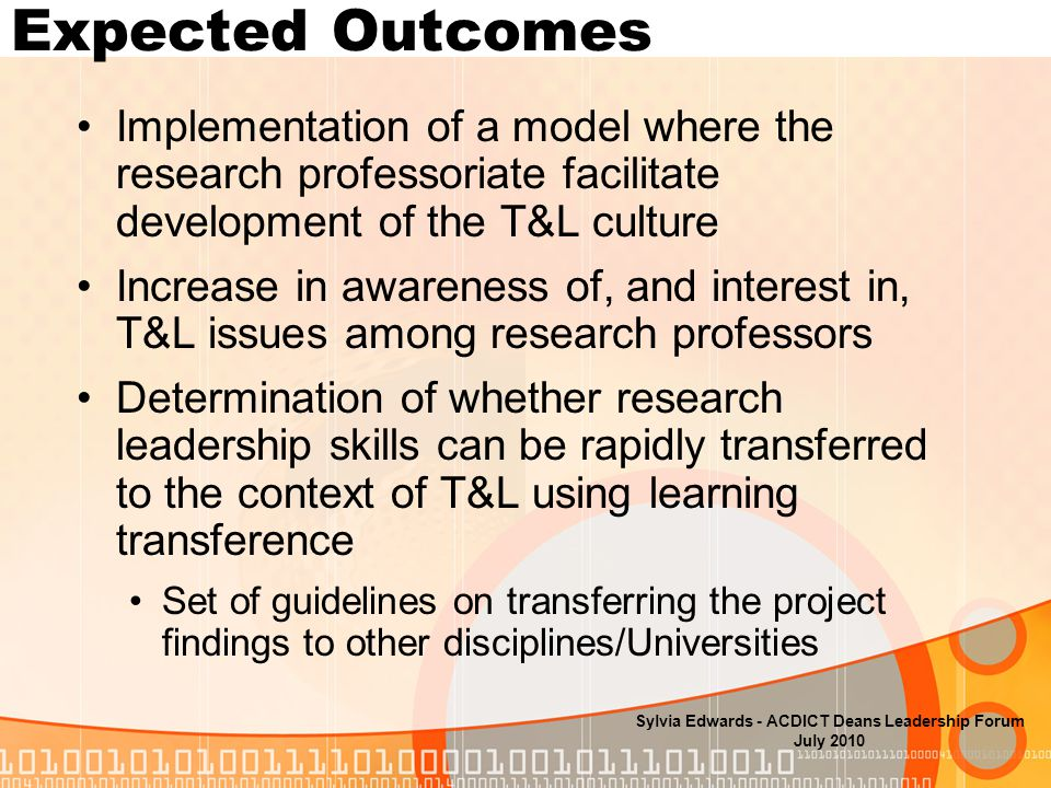 Expected Outcomes Implementation of a model where the research professoriate facilitate development of the T&L culture Increase in awareness of, and interest in, T&L issues among research professors Determination of whether research leadership skills can be rapidly transferred to the context of T&L using learning transference Set of guidelines on transferring the project findings to other disciplines/Universities Sylvia Edwards - ACDICT Deans Leadership Forum July 2010