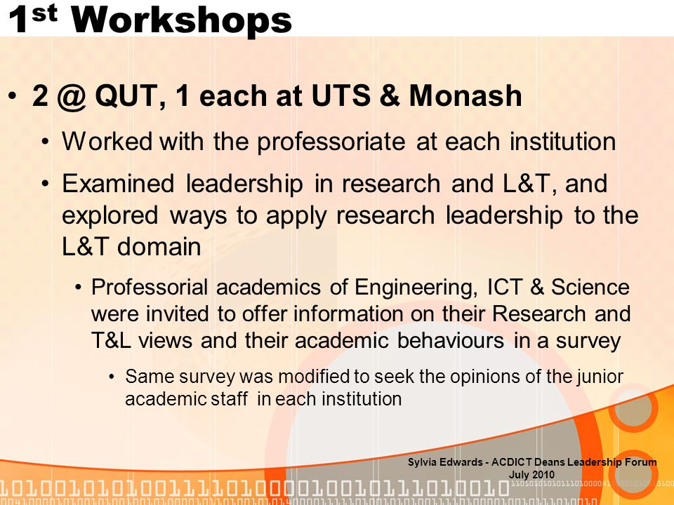 1 st Workshops QUT, 1 each at UTS & Monash Worked with the professoriate at each institution Examined leadership in research and L&T, and explored ways to apply research leadership to the L&T domain Professorial academics of Engineering, ICT & Science were invited to offer information on their Research and T&L views and their academic behaviours in a survey Same survey was modified to seek the opinions of the junior academic staff in each institution Sylvia Edwards - ACDICT Deans Leadership Forum July 2010