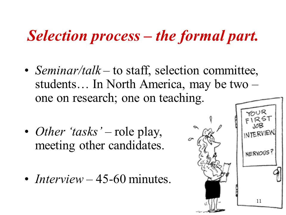 11 Selection process – the formal part. Seminar/talk – to staff, selection committee, students… In North America, may be two – one on research; one on