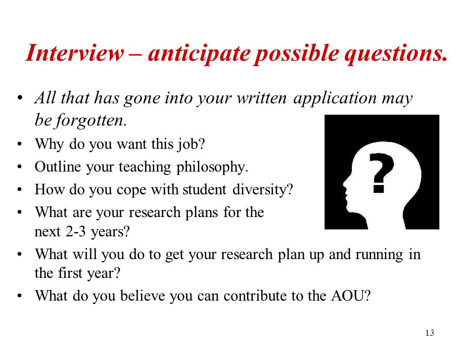 13 Interview – anticipate possible questions. All that has gone into your written application may be forgotten. Why do you want this job? Outline your