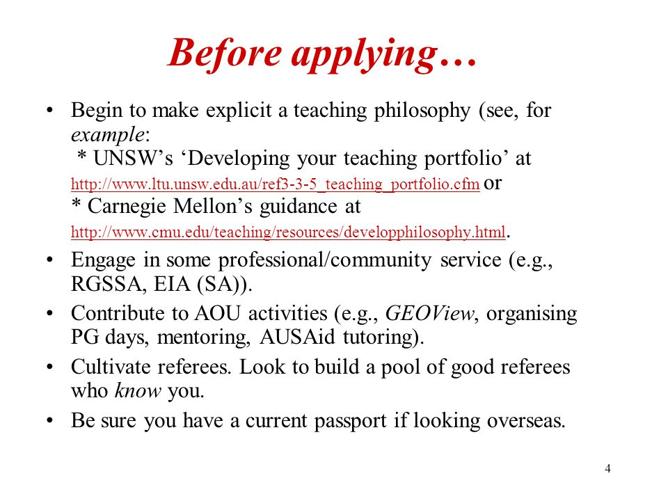 4 Before applying… Begin to make explicit a teaching philosophy (see, for example: * UNSW's 'Developing your teaching portfolio' at http://www.ltu.unsw.edu.au/ref3-3-5_teaching_portfolio.cfm or * Carnegie Mellon's guidance at http://www.cmu.edu/teaching/resources/developphilosophy.html.