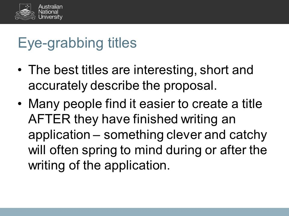 Eye-grabbing titles The best titles are interesting, short and accurately describe the proposal. Many people find it easier to create a title AFTER th