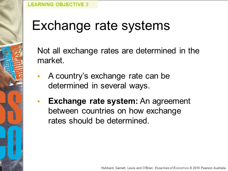 Hubbard, Garnett, Lewis and O'Brien: Essentials of Economics © 2010 Pearson Australia Not all exchange rates are determined in the market.  A country