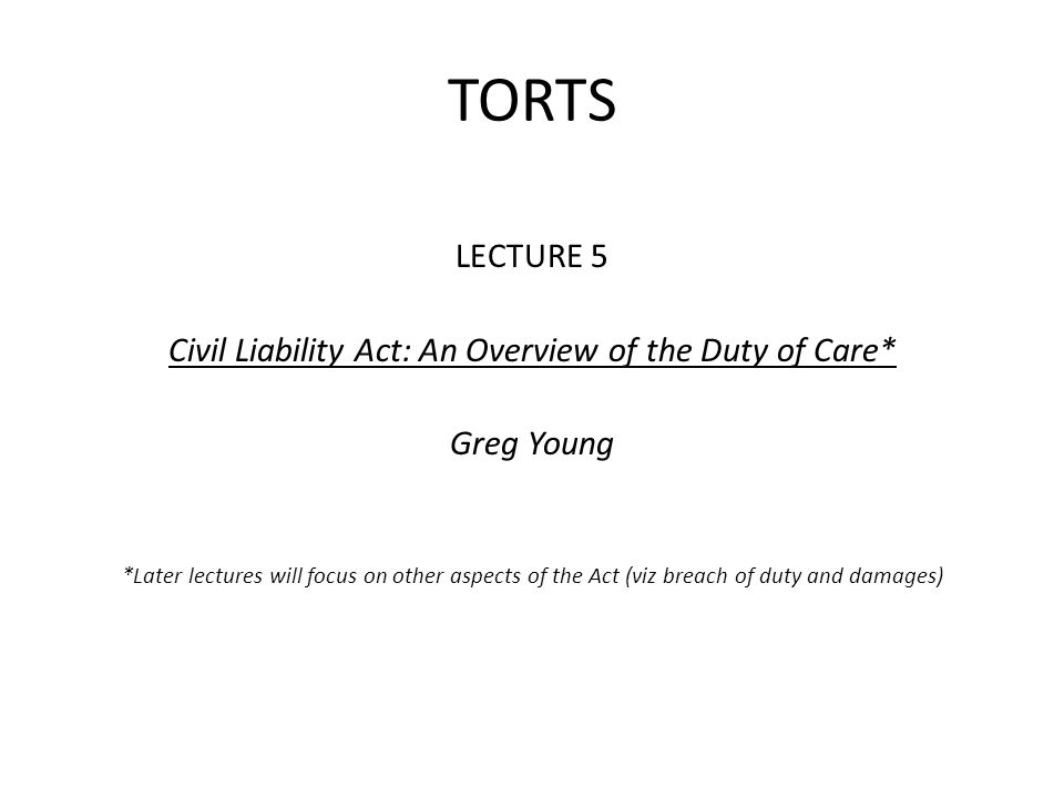TORTS LECTURE 5 Civil Liability Act: An Overview of the Duty of Care* Greg Young *Later lectures will focus on other aspects of the Act (viz breach of duty and damages)