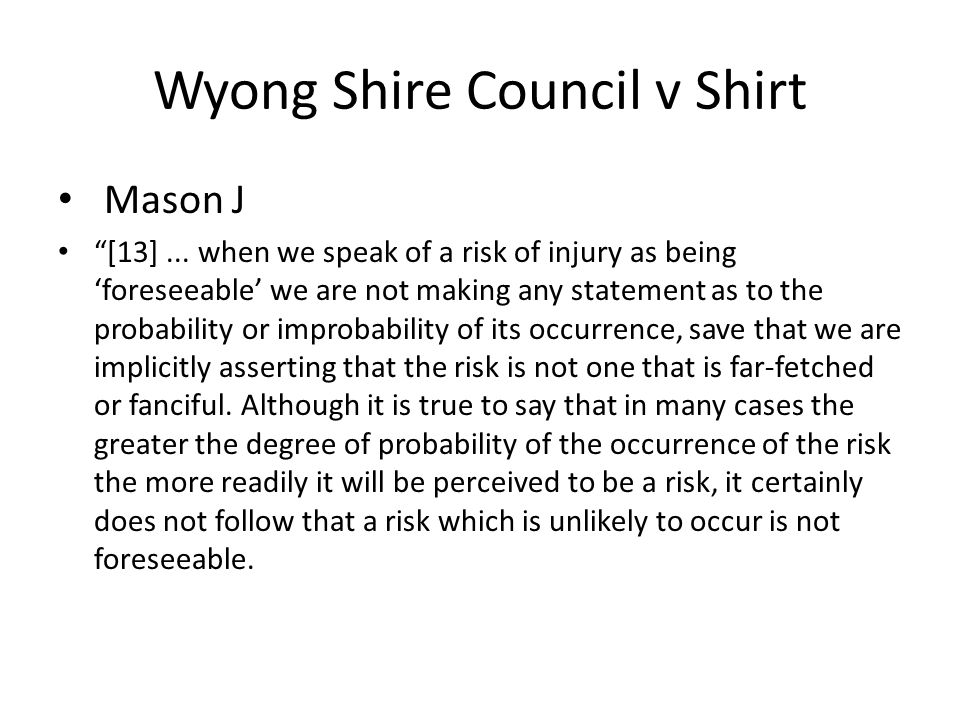 """Wyong Shire Council v Shirt Mason J """"[13]... when we speak of a risk of injury as being 'foreseeable' we are not making any statement as to the probab"""