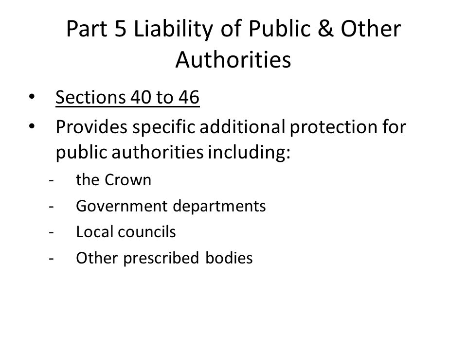Part 5 Liability of Public & Other Authorities Sections 40 to 46 Provides specific additional protection for public authorities including: -the Crown -Government departments -Local councils -Other prescribed bodies