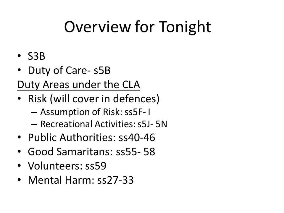 Overview for Tonight S3B Duty of Care- s5B Duty Areas under the CLA Risk (will cover in defences) – Assumption of Risk: ss5F- I – Recreational Activities: s5J- 5N Public Authorities: ss40-46 Good Samaritans: ss55- 58 Volunteers: ss59 Mental Harm: ss27-33