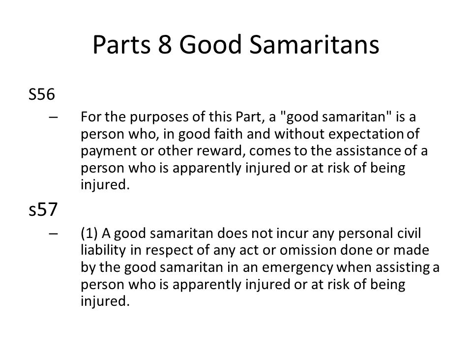 Parts 8 Good Samaritans S56 – For the purposes of this Part, a good samaritan is a person who, in good faith and without expectation of payment or other reward, comes to the assistance of a person who is apparently injured or at risk of being injured.