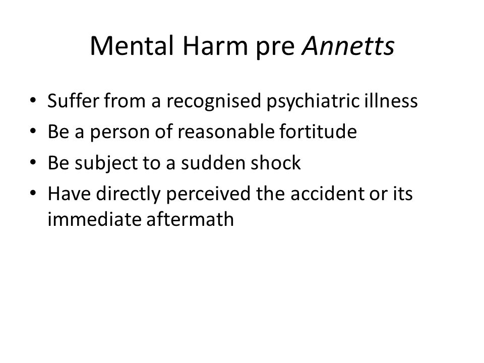 Mental Harm pre Annetts Suffer from a recognised psychiatric illness Be a person of reasonable fortitude Be subject to a sudden shock Have directly perceived the accident or its immediate aftermath