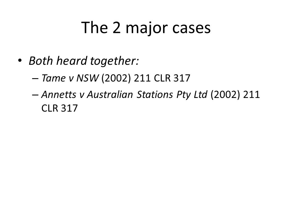 The 2 major cases Both heard together: – Tame v NSW (2002) 211 CLR 317 – Annetts v Australian Stations Pty Ltd (2002) 211 CLR 317