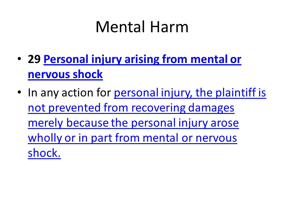 Mental Harm 29 Personal injury arising from mental or nervous shockPersonal injury arising from mental or nervous shock In any action for personal injury, the plaintiff is not prevented from recovering damages merely because the personal injury arose wholly or in part from mental or nervous shock.personal injury, the plaintiff is not prevented from recovering damages merely because the personal injury arose wholly or in part from mental or nervous shock.