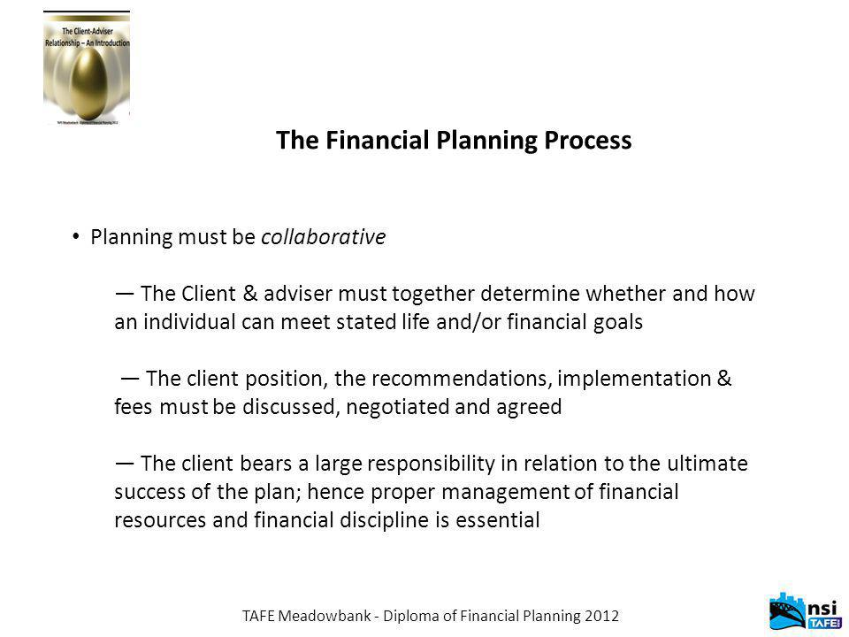 TAFE Meadowbank - Diploma of Financial Planning 2012 The Financial Planning Process Planning must be collaborative — The Client & adviser must togethe