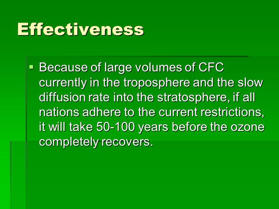 Effectiveness  Because of large volumes of CFC currently in the troposphere and the slow diffusion rate into the stratosphere, if all nations adhere