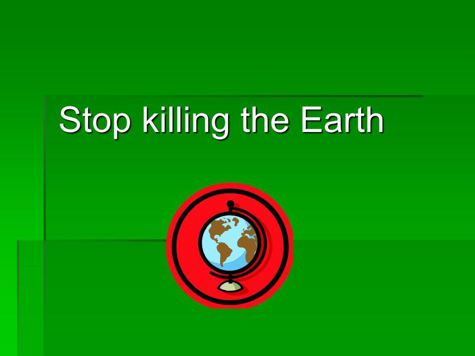Stop killing the Earth Stop killing the Earth