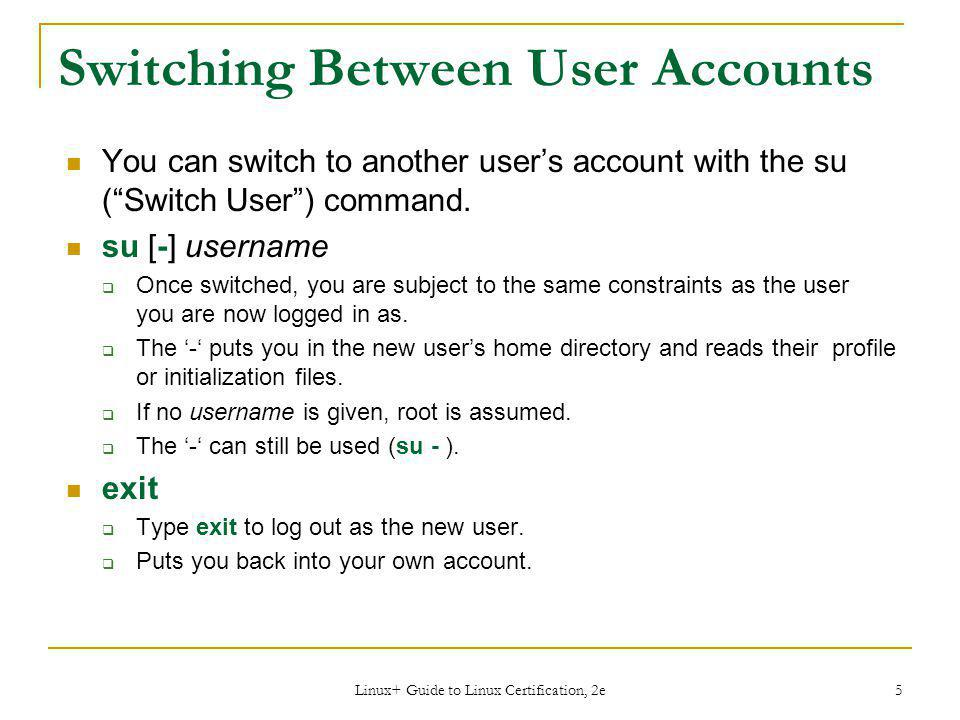 Linux+ Guide to Linux Certification, 2e 5 Switching Between User Accounts You can switch to another user's account with the su ( Switch User ) command.