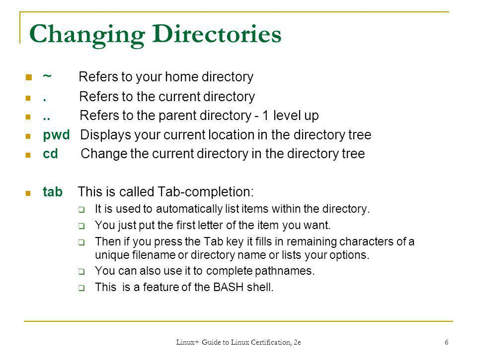 Linux+ Guide to Linux Certification, 2e 6 Changing Directories ~ Refers to your home directory.