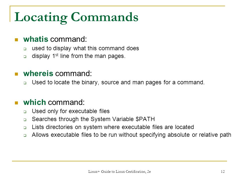 Linux+ Guide to Linux Certification, 2e 12 Locating Commands whatis command:  used to display what this command does  display 1 st line from the man