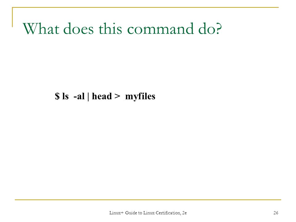 Linux+ Guide to Linux Certification, 2e 26 $ ls -al | head > myfiles What does this command do?
