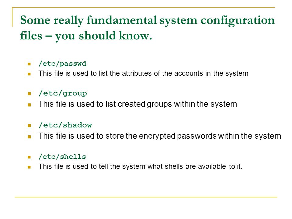 Some really fundamental system configuration files – you should know. /etc/passwd This file is used to list the attributes of the accounts in the syst
